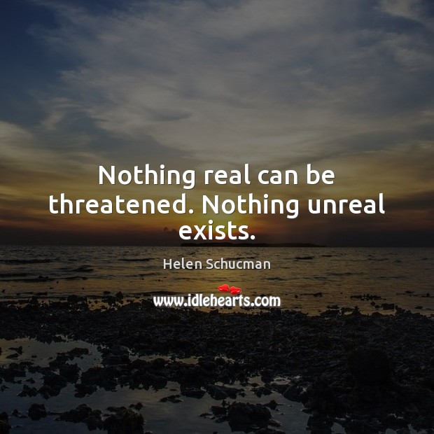 Nothing real can be threatened. Nothing unreal exists. Helen Schucman Picture Quote