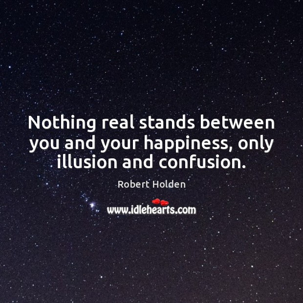 Nothing real stands between you and your happiness, only illusion and confusion. Image