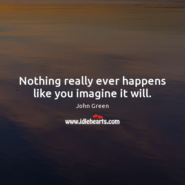 Image, Nothing really ever happens like you imagine it will.
