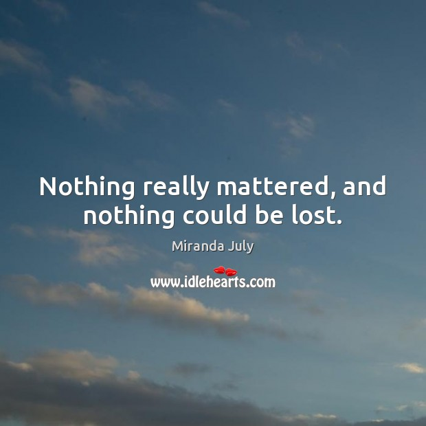 Nothing really mattered, and nothing could be lost. Miranda July Picture Quote