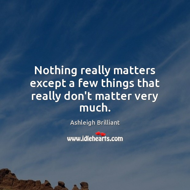 Nothing really matters except a few things that really don't matter very much. Image
