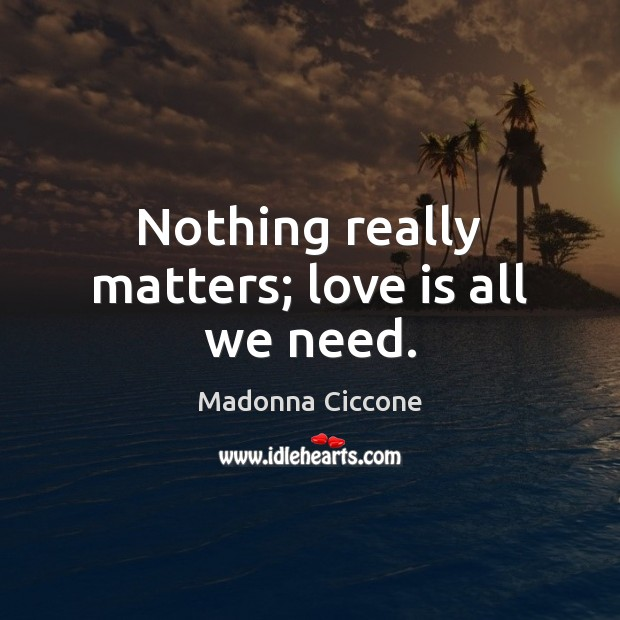 Nothing really matters; love is all we need. Madonna Ciccone Picture Quote