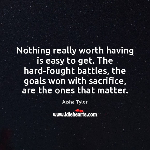 Nothing really worth having is easy to get. The hard-fought battles, the Aisha Tyler Picture Quote