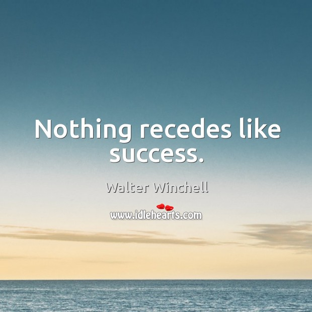 Nothing recedes like success. Image