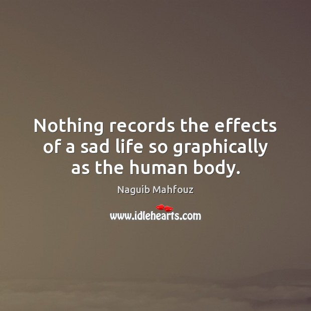 Nothing records the effects of a sad life so graphically as the human body. Image