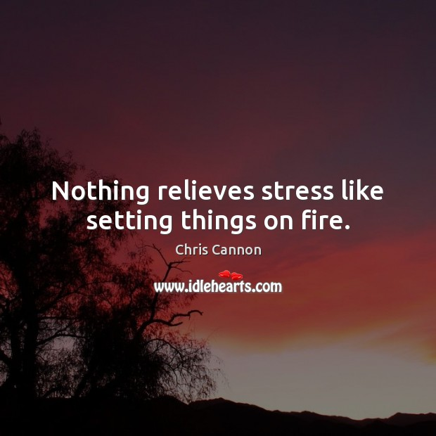Nothing relieves stress like setting things on fire. Image