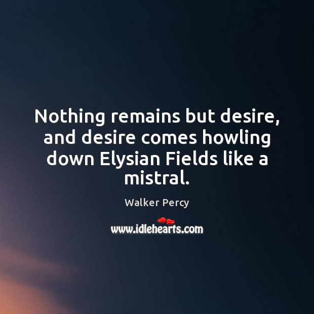 Nothing remains but desire, and desire comes howling down Elysian Fields like a mistral. Walker Percy Picture Quote