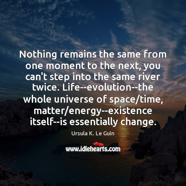 Image, Nothing remains the same from one moment to the next, you can't