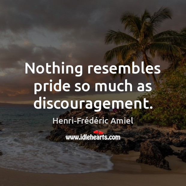 Nothing resembles pride so much as discouragement. Henri-Frédéric Amiel Picture Quote