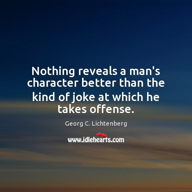 Nothing reveals a man's character better than the kind of joke at which he takes offense. Image