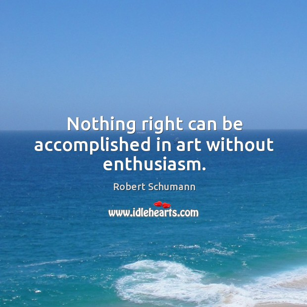 Image, Nothing right can be accomplished in art without enthusiasm.