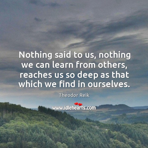 Nothing said to us, nothing we can learn from others, reaches us so deep as that which we find in ourselves. Image