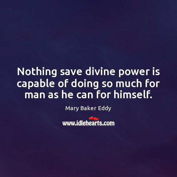 Nothing save divine power is capable of doing so much for man as he can for himself. Mary Baker Eddy Picture Quote