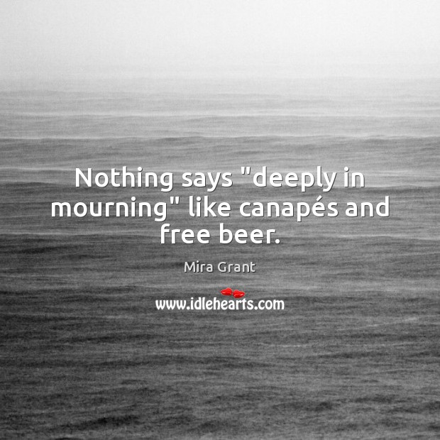 """Nothing says """"deeply in mourning"""" like canapés and free beer. Mira Grant Picture Quote"""