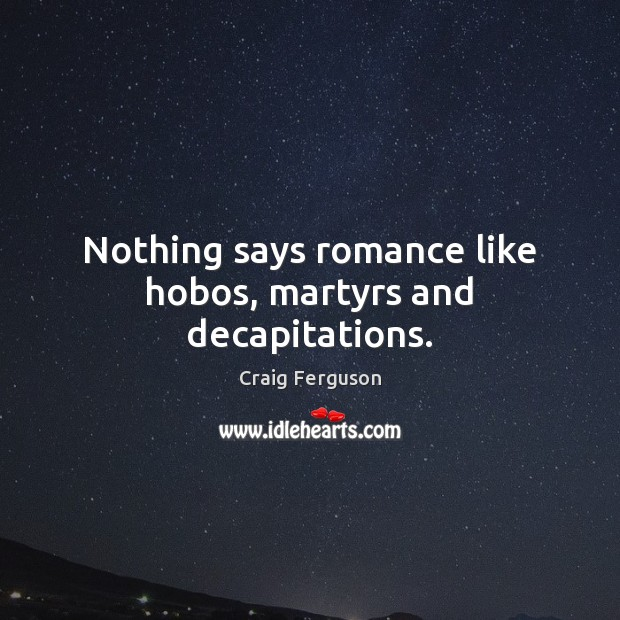 Nothing says romance like hobos, martyrs and decapitations. Craig Ferguson Picture Quote