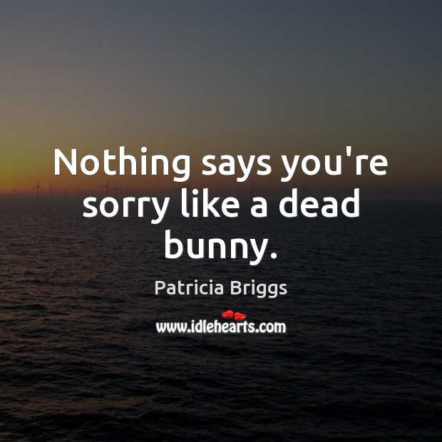Nothing says you're sorry like a dead bunny. Patricia Briggs Picture Quote