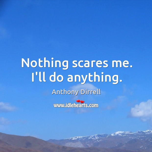 Image, Nothing scares me. I'll do anything.