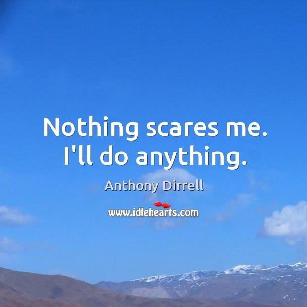 Nothing scares me. I'll do anything. Image