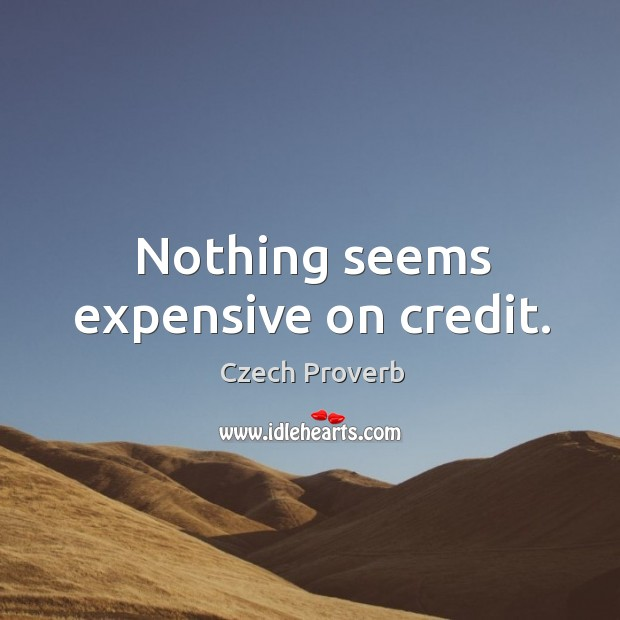 Nothing seems expensive on credit. Czech Proverbs Image