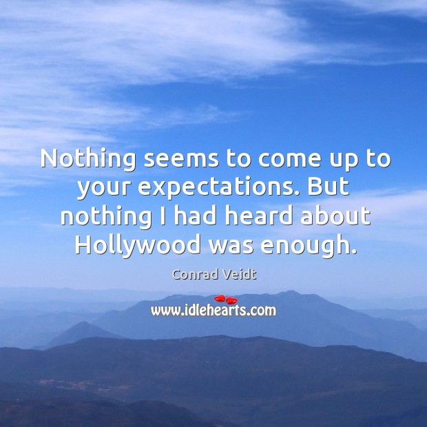 Nothing seems to come up to your expectations. But nothing I had heard about hollywood was enough. Conrad Veidt Picture Quote