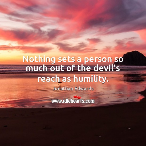 Nothing sets a person so much out of the devil's reach as humility. Jonathan Edwards Picture Quote