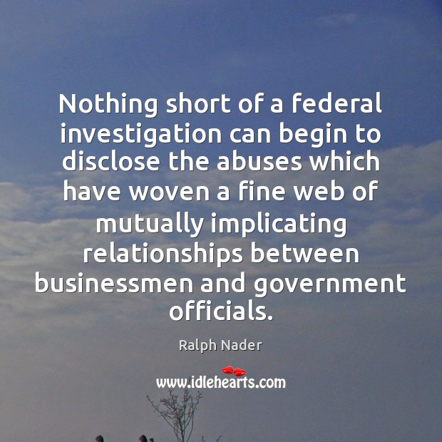 Nothing short of a federal investigation can begin to disclose the abuses Ralph Nader Picture Quote