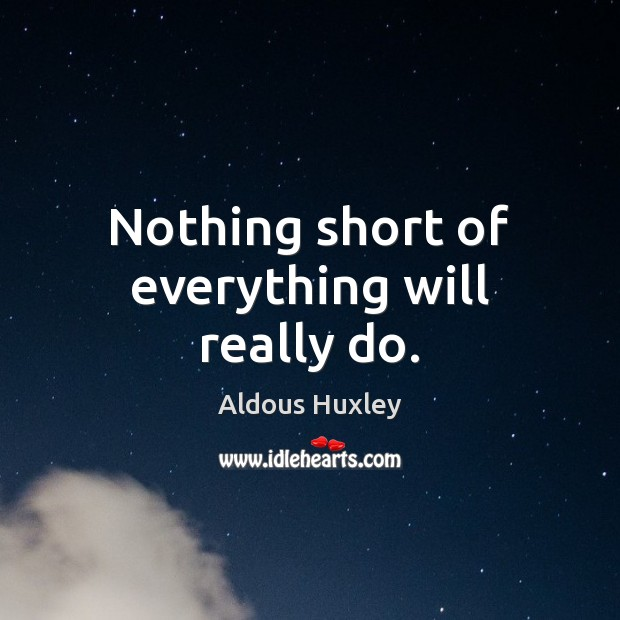 Nothing short of everything will really do. Aldous Huxley Picture Quote