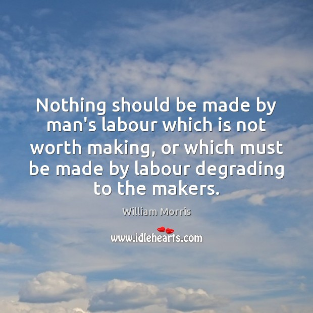 Nothing should be made by man's labour which is not worth making, William Morris Picture Quote