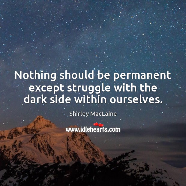Nothing should be permanent except struggle with the dark side within ourselves. Image