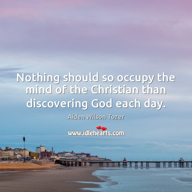 Nothing should so occupy the mind of the Christian than discovering God each day. Image