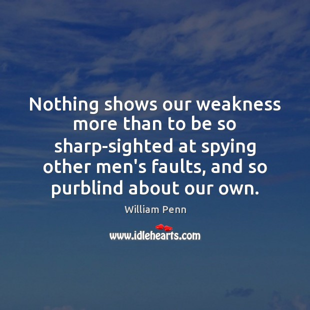 Nothing shows our weakness more than to be so sharp-sighted at spying William Penn Picture Quote
