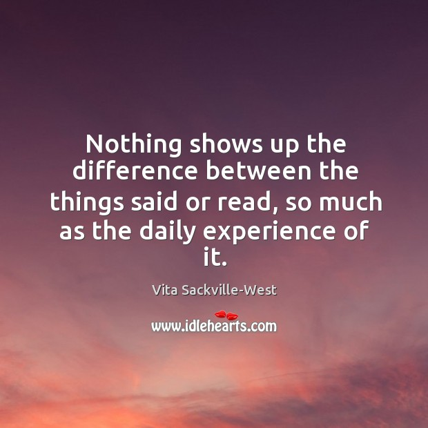 Nothing shows up the difference between the things said or read, so much as the daily experience of it. Vita Sackville-West Picture Quote