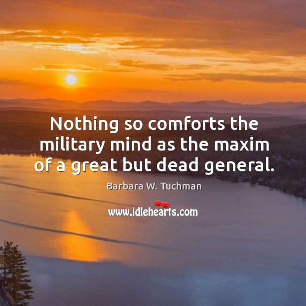 Nothing so comforts the military mind as the maxim of a great but dead general. Image