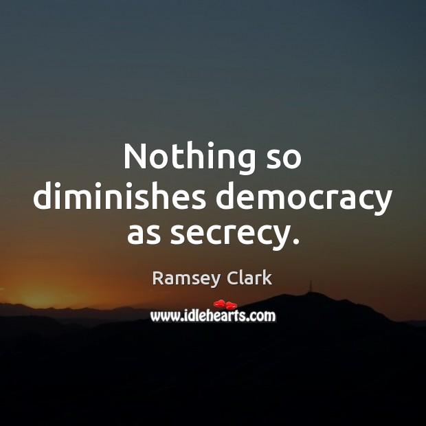 Image, Nothing so diminishes democracy as secrecy.