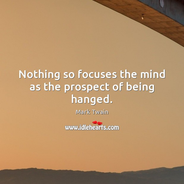Nothing so focuses the mind as the prospect of being hanged. Image