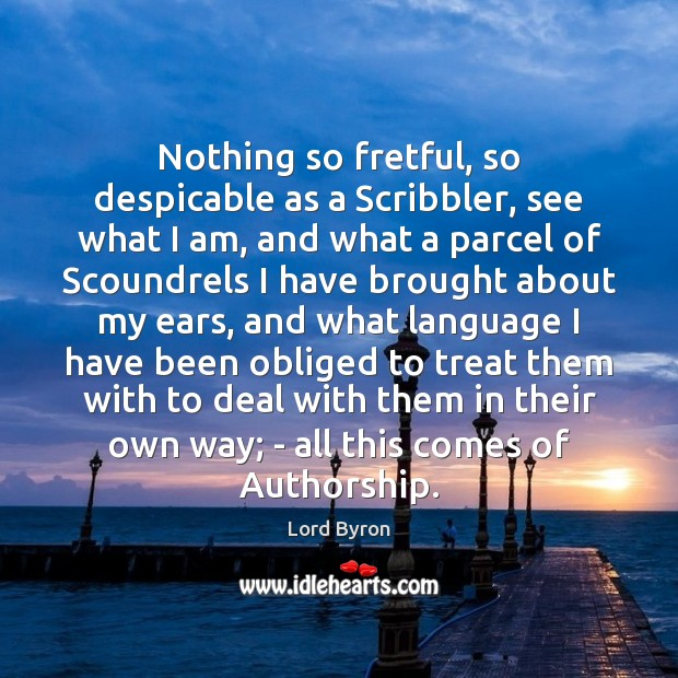Nothing so fretful, so despicable as a Scribbler, see what I am, Lord Byron Picture Quote