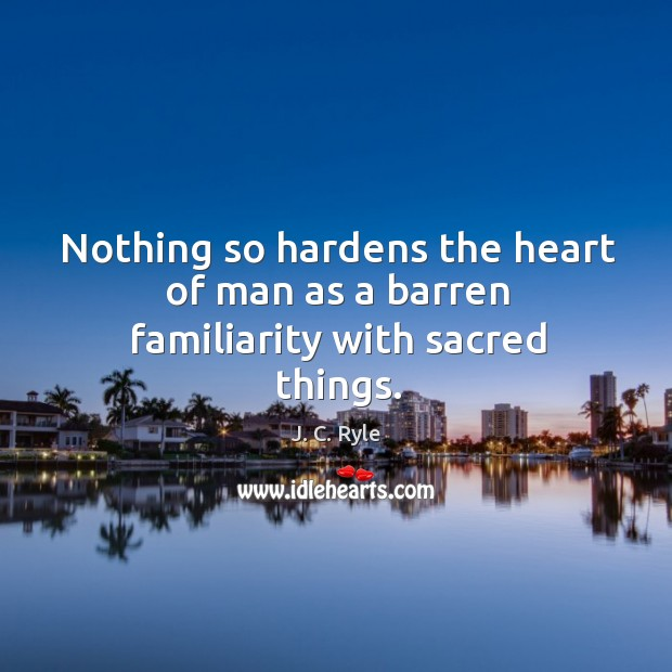 Nothing so hardens the heart of man as a barren familiarity with sacred things. Image