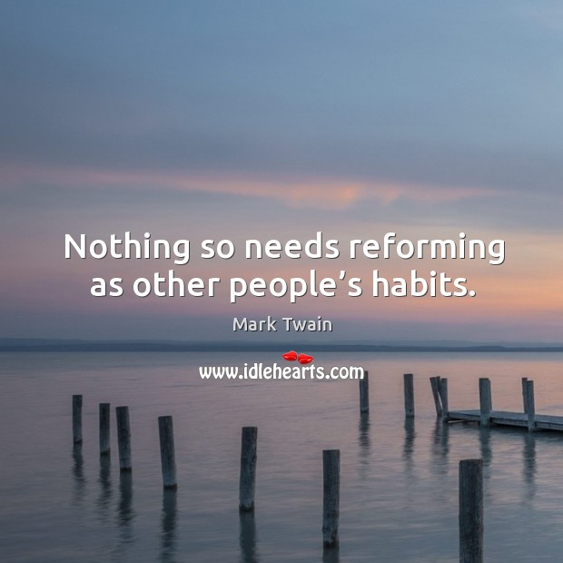 Image, Nothing so needs reforming as other people's habits.