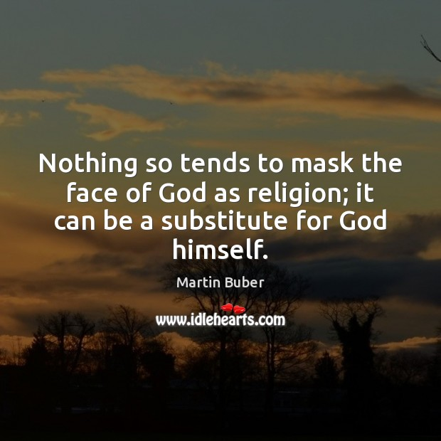 Nothing so tends to mask the face of God as religion; it Martin Buber Picture Quote