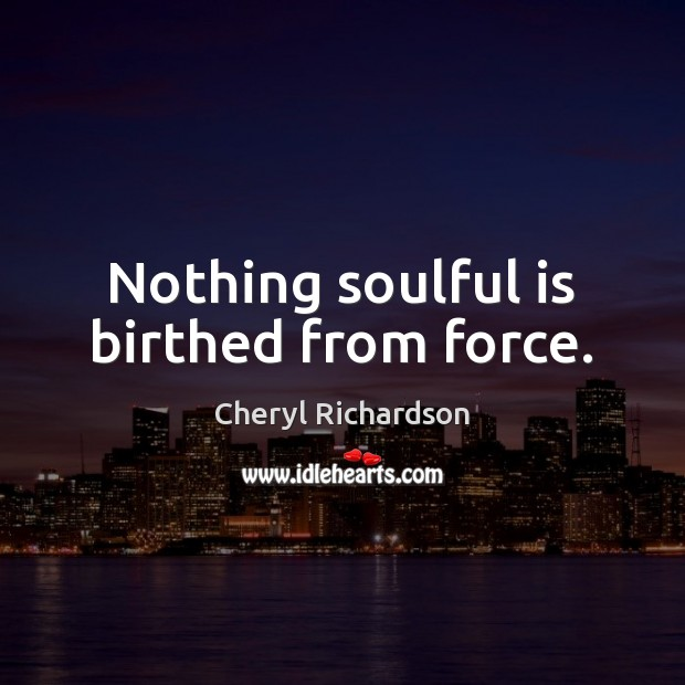 Nothing soulful is birthed from force. Cheryl Richardson Picture Quote