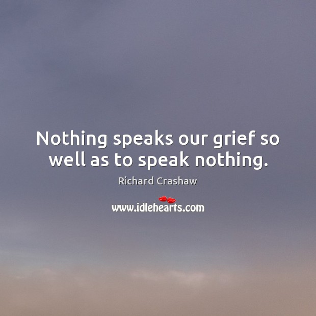 Nothing speaks our grief so well as to speak nothing. Image