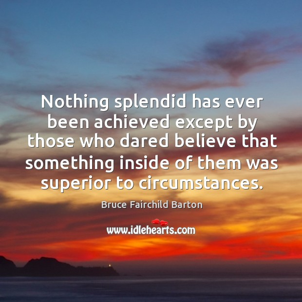 Nothing splendid has ever been achieved except by those who dared believe that Image