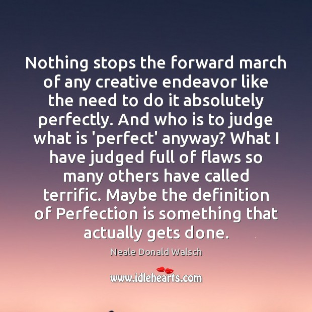 Nothing stops the forward march of any creative endeavor like the need Neale Donald Walsch Picture Quote