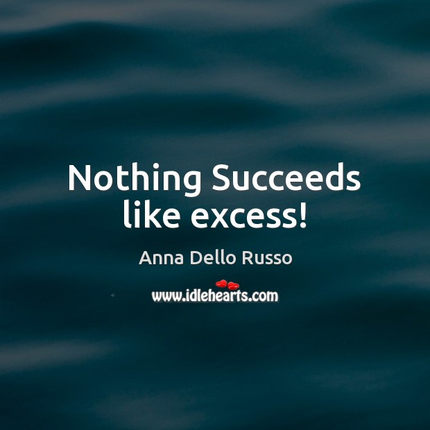 Image, Nothing Succeeds like excess!