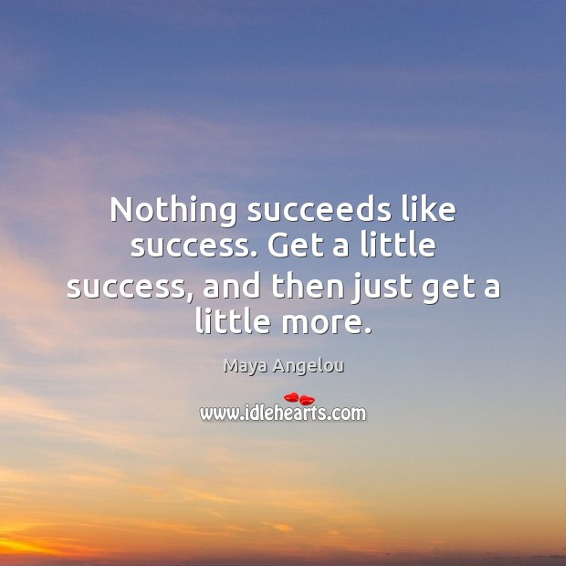 Nothing succeeds like success. Get a little success, and then just get a little more. Maya Angelou Picture Quote