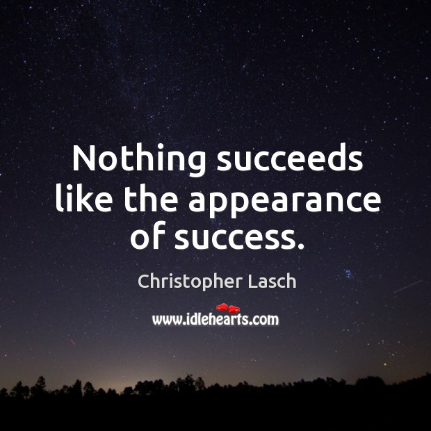 Nothing succeeds like the appearance of success. Christopher Lasch Picture Quote