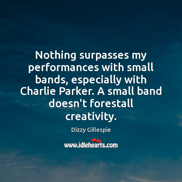 Image, Nothing surpasses my performances with small bands, especially with Charlie Parker. A