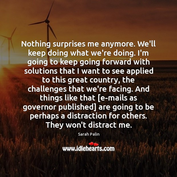 Nothing surprises me anymore. We'll keep doing what we're doing. I'm going Sarah Palin Picture Quote