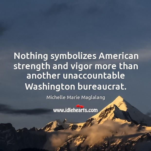 Nothing symbolizes american strength and vigor more than another unaccountable washington bureaucrat. Image