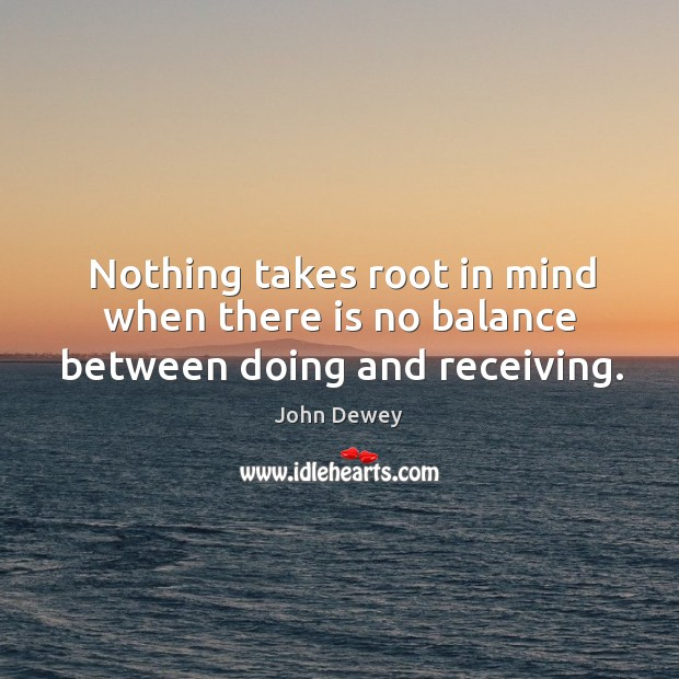 Nothing takes root in mind when there is no balance between doing and receiving. Image